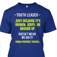 Youth Leader - Just because it's broken, dirty, or messed up, doesn't mean we did it!  (Kinda possible though)